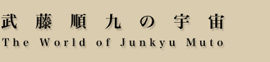 武藤順九の宇宙 The World of Junkyu Muto
